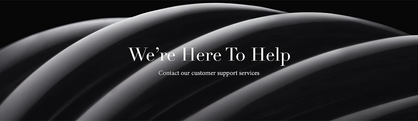 We're Here To Help - Contact our customer support services