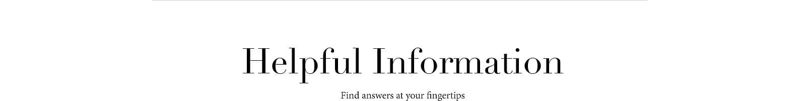 Helpful Information - Find Answers at your fingertips.
