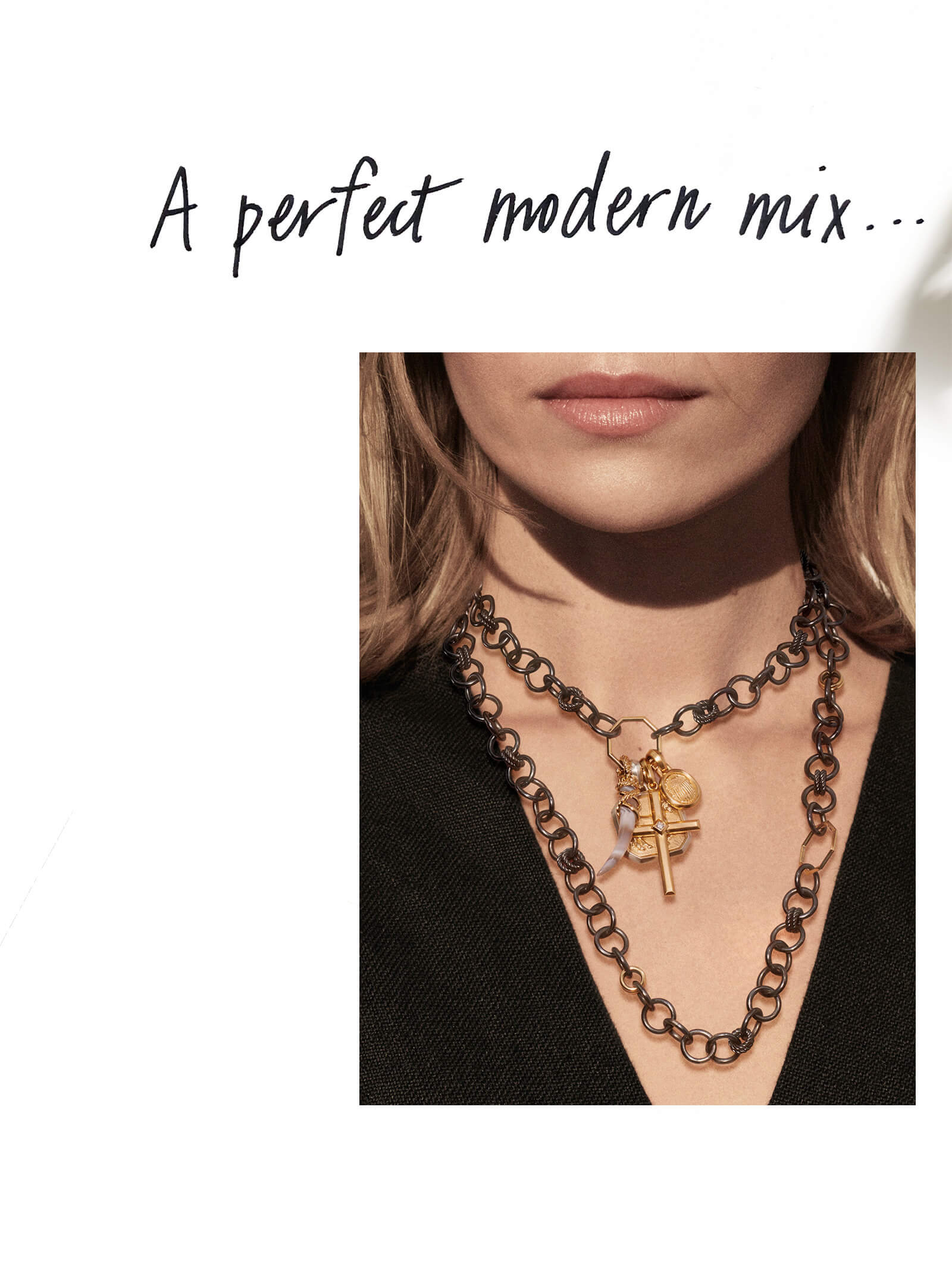 "A black-and-white photo shows the words ""A perfect modern mix…"" written by hand. Beneath this handwriting is a color photo showing a woman wearing a black v-neck top framing a David Yurman Stax necklace strung in the center with layered amulets. The necklace is crafted from blackened sterling silver with 18K yellow gold. From left is a tusk amulet crafted from Botswana agate with 18K yellow gold; a Petrvs horse amulet crafted from 18K yellow gold with sterling silver; a Modern Renaissance cross amulet crafted from 18K yellow gold with a white diamond at the center; and a Petrvs scarab amulet crafted from 18K yellow gold."