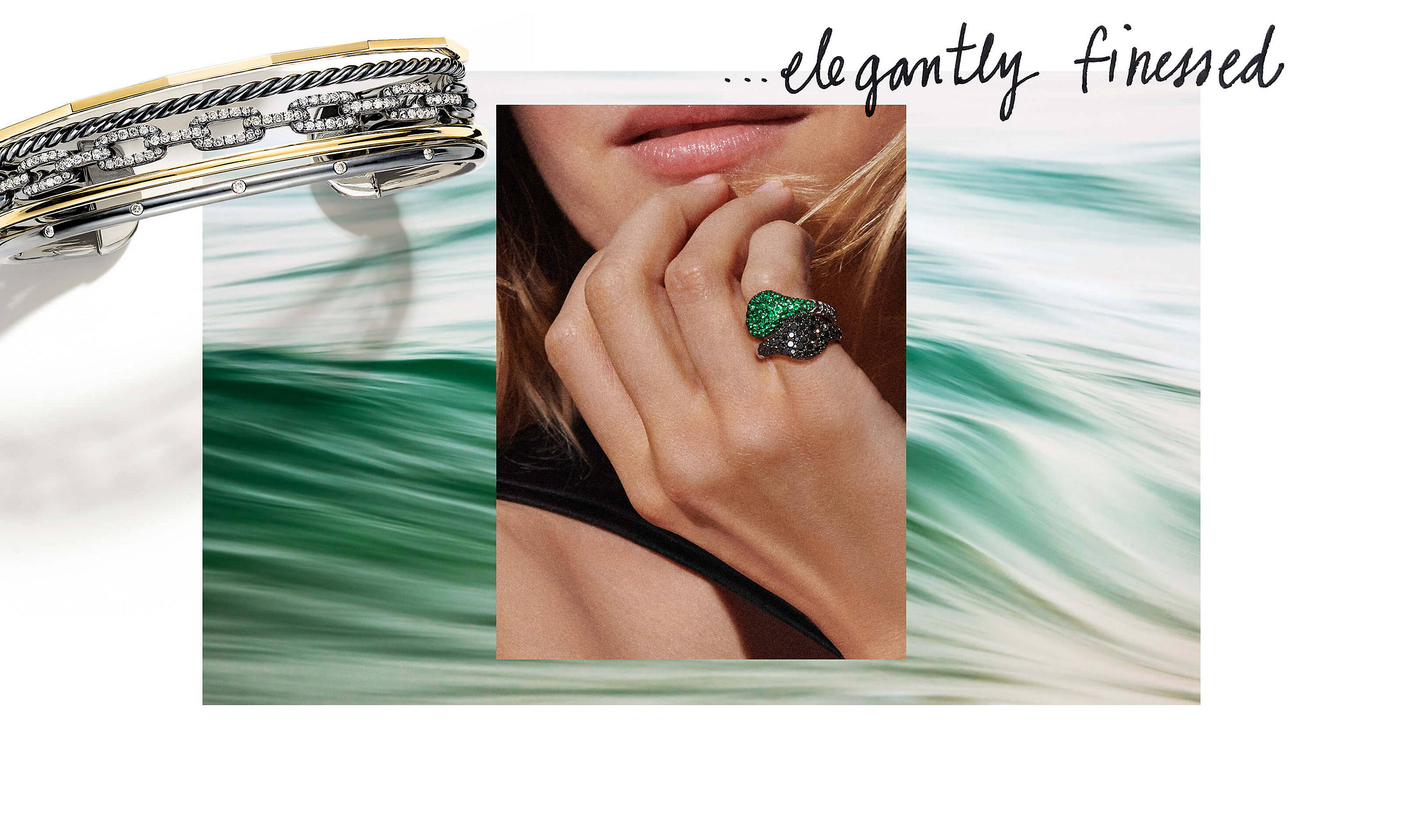 "Several photos are shown juxtaposed into an overlapping collage. Behind every image is an abstract photo that appears to show the texture of running, green-colored water. Overlaid over the top-left corner of the water image is a David Yurman five-row Stax cuff casting a long shadow. The bracelet is crafted from blackened sterling silver with 18K yellow gold and white diamonds. Overlaid over the top-right corner of the water image is a black-and-white photo showing the words ""…elegantly finessed"" written by hand. Overlaid over the center of the water image is a color photo showing a close-up of a woman's right hand crossed in front of her with her fingers resting on her chin. On her right pinky ringer she is wearing two David Yurman Pinky Rings crafted from 18K white gold with pavé emeralds or black diamonds."