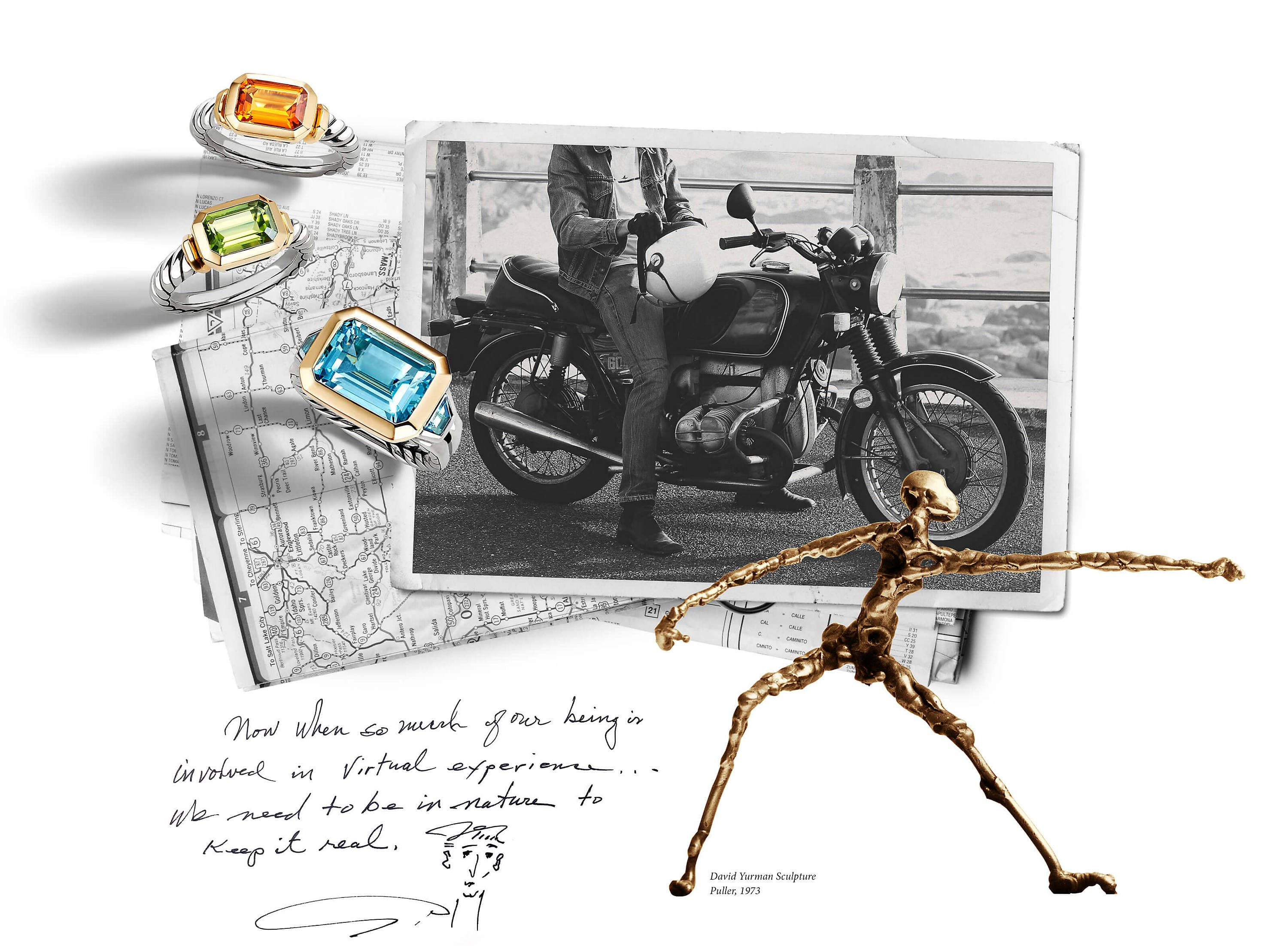 "A color photo shows a collage of pictures and jewelry. At the center is a black-and-white self-developed picture depicting a man sitting on a motorcycle as it is parked on pavement next to a wood-and-metal railing overlooking part of the Pacific coastline. Behind and to the left of this picture are folded, black-and-white maps showing different areas in the western United States. Standing upright on and casting long shadows over these folded maps and self-developed picture is a horizontal stack of three David Yurman Novella rings crafted from sterling silver with 18K yellow gold. From top the rings feature center stones of citrine, green tourmaline and blue topaz. Below the maps are the words ""Now when so much of our being is involved in virtual experience…we need to be in nature to keep it real."" and a sketch of a man's face in black ink. To the right of these words is a photo of a bronze humanoid sculpture in a measured stance with one arm outstretched, facing right. The sculpture photo is shown overlaid over the self-developed picture and map collage, and features a caption that reads ""David Yurman Sculpture Puller, 1973"" to the right of the sculpture's left foot."