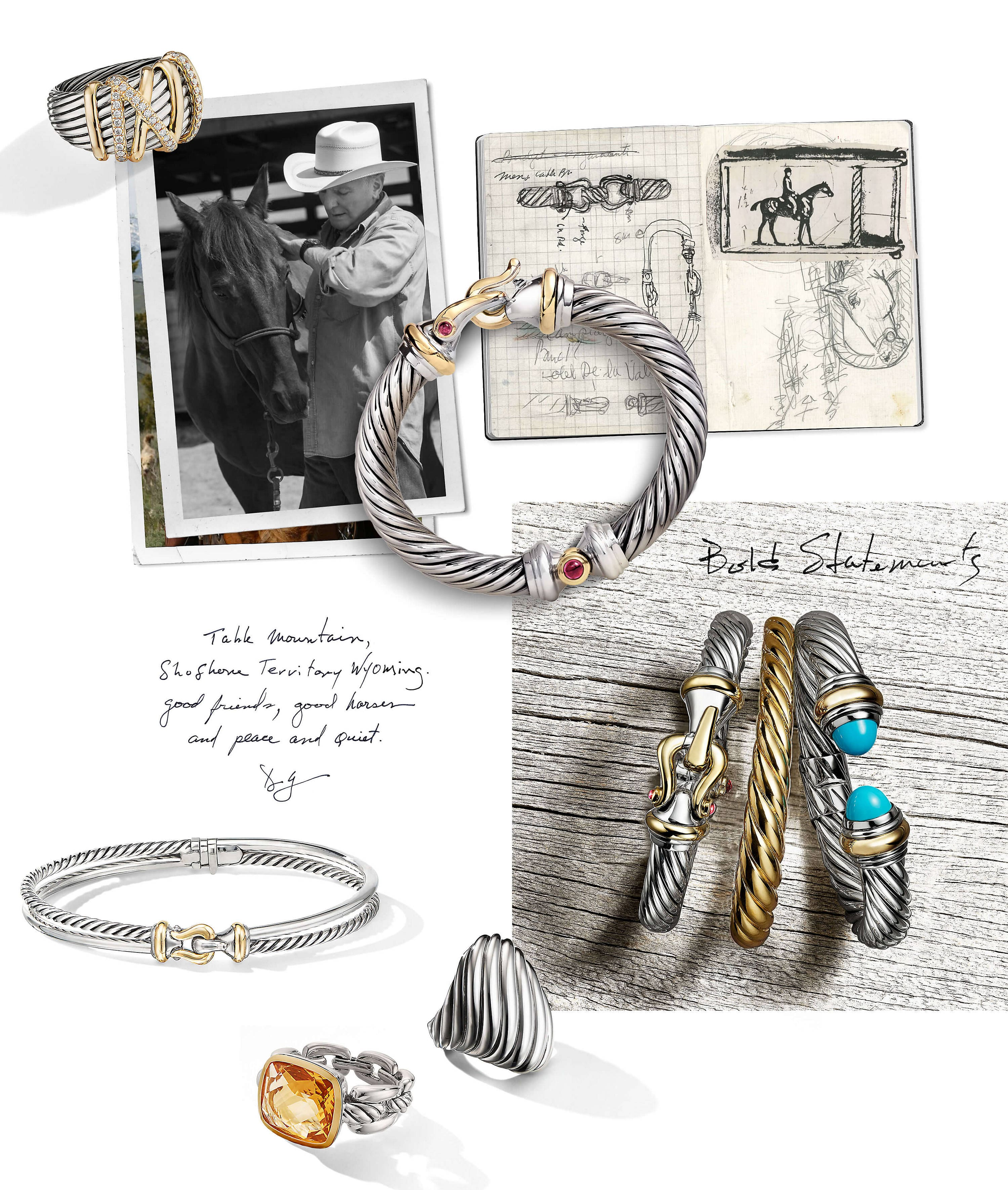 "A color photo shows a collage of pictures and jewelry. At the upper-left corner is a black-and-white self-developed picture of David Yurman wearing a button-front shirt and a cowboy hat while tending to a horse in front of a stable. This picture is overlaid over most of a colorful picture depicting a brown horse in front of a lush, green plain with snow-covered mountains in the background. Standing upright and casting long shadows over the top-left corners of these images is a David Yurman women's Helena ring in sterling silver with 18K yellow gold and pavé white diamonds. To the right of these pictures is a picture of a sketchbook open to display two pages with black-and-white sketches of a David Yurman Buckle bracelet clasp, a carabiner, a side profile of a person riding a horse and a horse's head facing towards the bottom of the right page. Below the picture of the sketchbook is a color photo of three David Yurman women's bracelets standing upright and casting long shadows on a weathered, light-grey wood plank surface. From left is a Buckle bracelet in sterling silver with 18K yellow gold and rhodolite garnet accents, a Pure Form Cable bracelet in 18K yellow gold and a Cable Collection bracelet in sterling silver with 18K yellow gold and reconstituted turquoise. In the top-right corner of this picture are the words ""Bold Statements"" handwritten in black ink. Positioned with an overhead view across corners of all three pictures is a Buckle bracelet in in sterling silver with 18K yellow gold and rhodolite garnet accents. Below the overlaid pictures of David Yurman and the horses are the words ""Table Mountain, Shoshone Territory Wyoming. Good friends, good horses and peace and quiet."" and ""DY"" handwritten in black ink. Below these words is a Buckle bracelet, in sterling silver with 18K yellow gold, standing up and casting long shadows on a white background. Below and between this bracelet and the photo of the four bracelets on the wood planks are two David Yurman sterling silver rings standing upright and casting long shadows on a white background. Facing left is a Wellesley Link ring with 18K yellow gold and citrine. Facing right is a statement Cable ring."