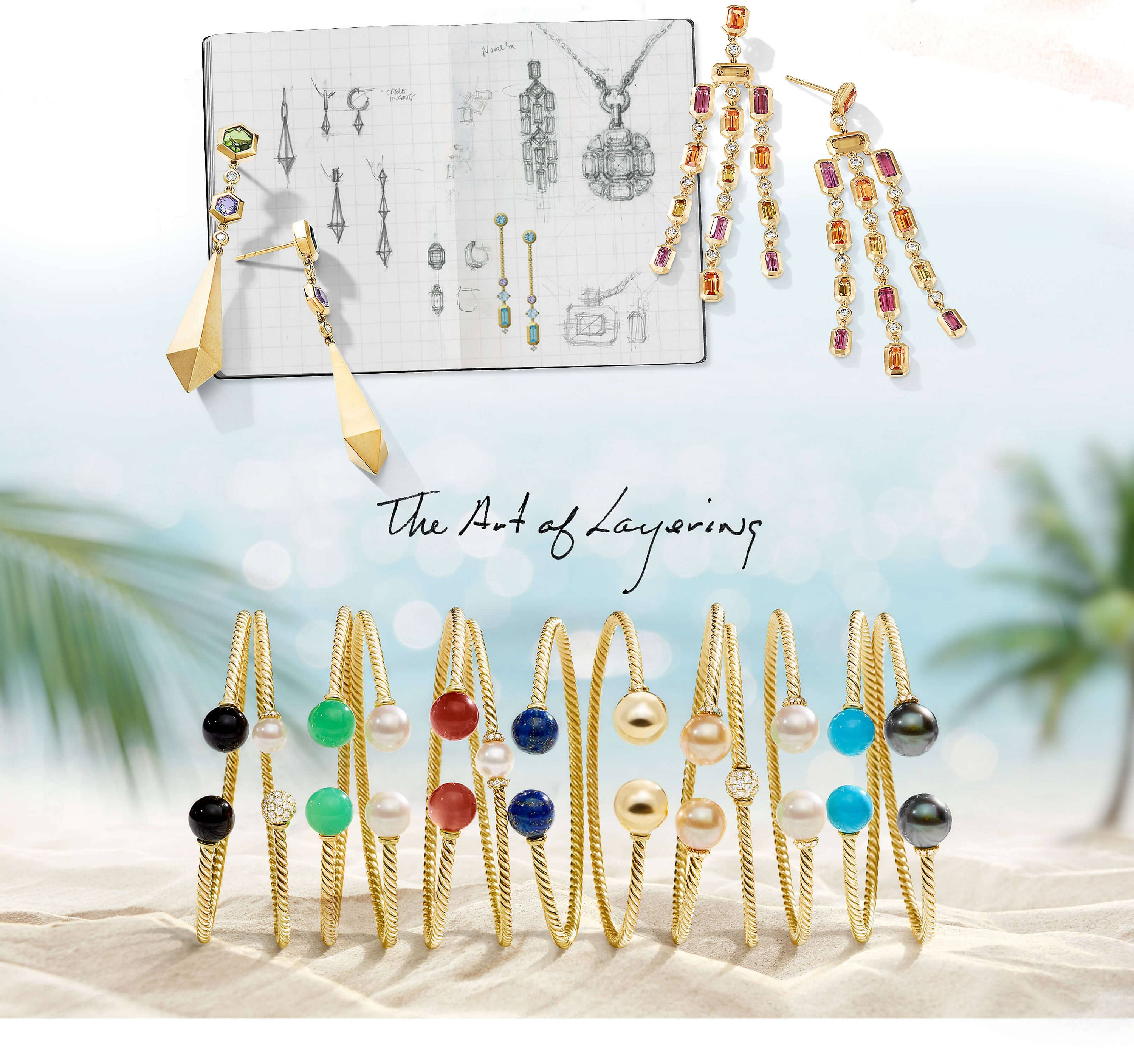 "A color photo shows a collage of pictures and jewelry. At the top is a colorful photo of a sketchbook open to display two pages with black-and-white and color sketches of David Yurman women's Novella and Bold Renaissance designs. Arranged on top of and casting long shadows over the lower-left corner of the book is a pair of Bold Renaissance drop earrings in 18K yellow gold with green tourmaline, tanzanite and white diamonds. To the right of the book and casting long shadows over the right side of the right page and the gradient white-and-blue background of the image is a pair of David Yurman women's Novella chandelier earrings in 18K yellow gold with spessartite garnet, pink tourmaline and white diamonds. Below the book and the text on the page are the words ""The Art of Layering"" handwritten in black ink. Below these handwritten words is a color photo showing a horizontal row of David Yurman Solari bracelets standing upright and casting long shadows on a light sandy beach. In the out-of-focus background are palm trees flanking either side of a blue sea with sunlight glittering on its surface. The jewelry is crafted from 18K yellow gold with colored gemstone, cultured pearl or pavé white diamond orbs."