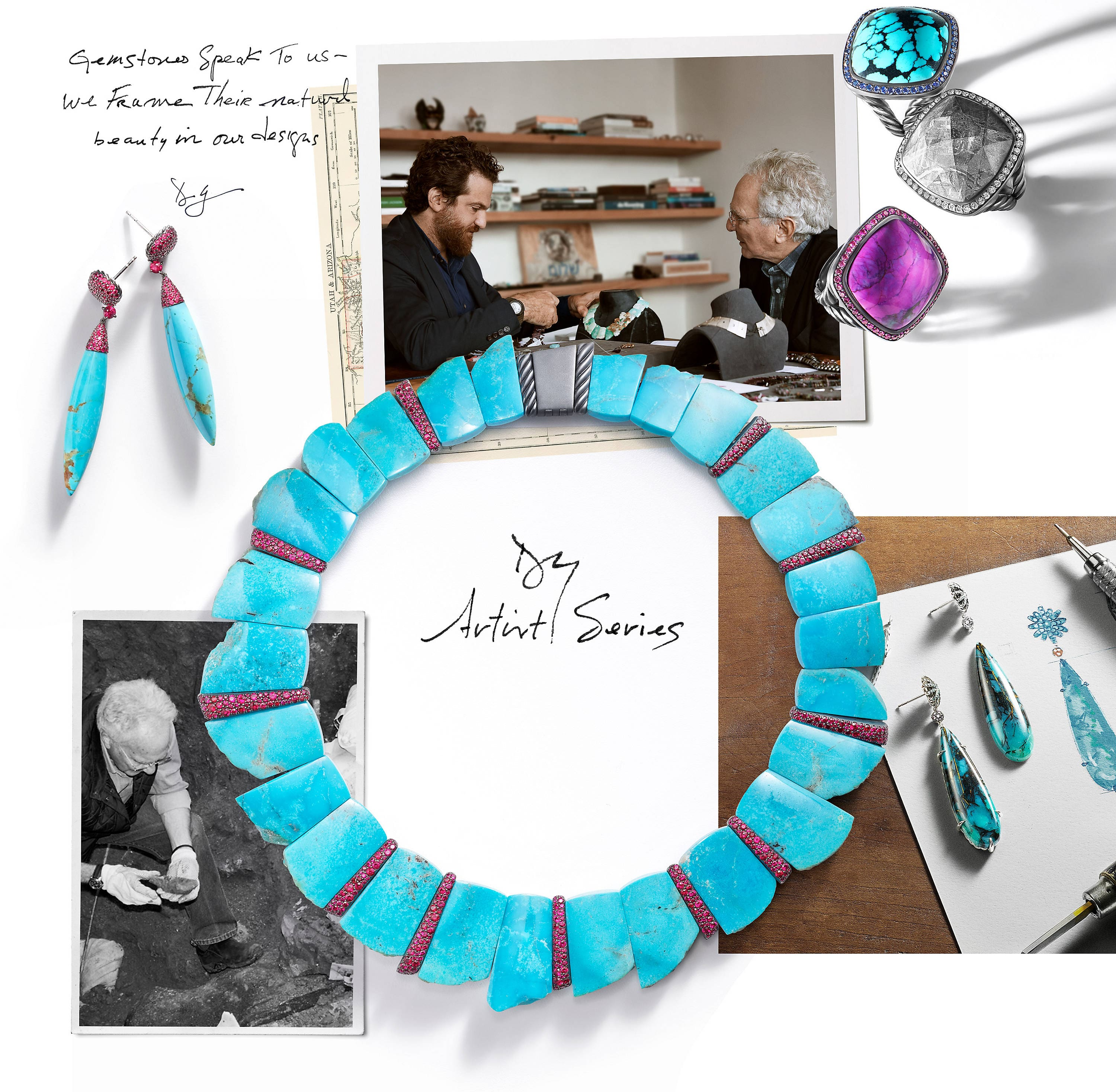 "A color photo shows a collage of pictures and jewelry. In the top-left corner are the words ""Gemstones Speak To us—we Frame Their natural beauty in our designs."" and ""DY"" handwritten in black ink. Below these words is a pair of David Yurman Artist Series drop earrings standing upright and casting long shadows on a white background. The earrings are crafted from turquoise and pavé pink sapphires. To the right of the words and earrings is a colorful self-developed picture of Evan Yurman and David Yurman sitting at a table facing one another as they discuss an Artist Series necklace and jewelry form on mannequin busts before them. In the background of the white-walled room are three light-brown wooden shelves stacked with books and a variety of different objects. This self-developed picture is overlaid over most of an off-white map with markings in black and red ink. Standing upright and casting long shadows over part of the right edge of the self-developed picture and the white background immediately to the right is a vertical stack of three David Yurman Albion cocktail rings in sterling silver or blackened sterling silver. From top is a ring with a turquoise center stone framed with pavé blue sapphires, a ring with faceted meteorite at the center framed with pavé white diamonds and a ring with a striated dark pink-and-purple center stone framed with pavé pink sapphires. Below the layered photo and map are the words ""DY Artist Series"" handwritten in black ink. To the left of these words is a black-and-white self-developed picture of David Yurman standing in a shallow quarry and looking down at a rock specimen he is holding while wearing gloves. To the right of these words is a color picture of a piece of white paper on top of a well-lit brown table with a colorful sketch of a single earring in a pair of David Yurman Artist Series drop earrings. The actual earrings are arranged upright and casting long shadows on the piece of paper to the left of the sketch. One of the earrings is complete, while the other is complete except for attaching the prong component to the drop component. The earring drops are crafted from turquoise, while the prong components are crafted from pavé white diamonds. Also situated on top of the right corners of the paper are tools used to craft jewelry. Positioned over the three photos and around the handwritten words while casting long shadows is an Artist Series slab necklace crafted from turquoise, pavé rubies and sterling silver with black rhodium."